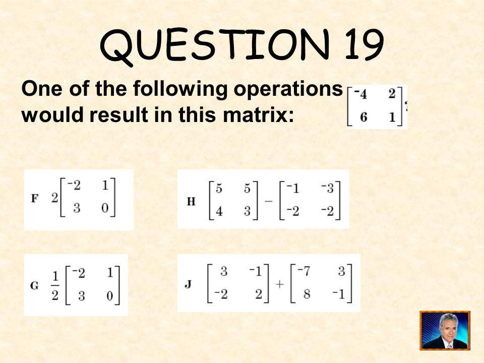 QUESTION 19 One of the following operations would result in this matrix: