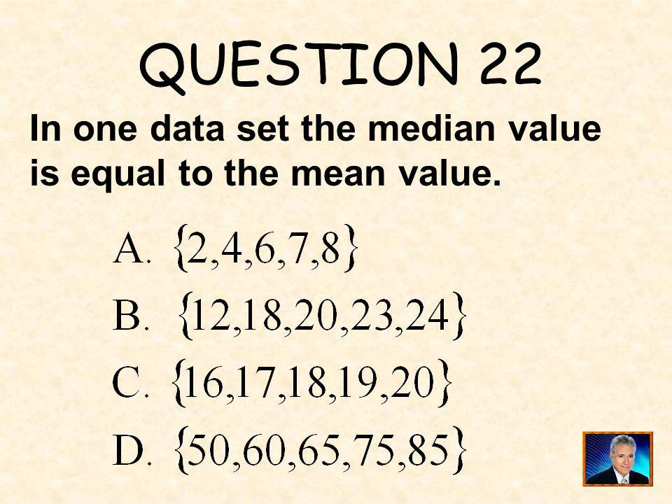 QUESTION 22 In one data set the median value is equal to the mean value.