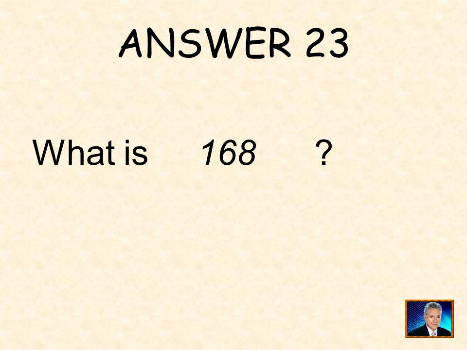 ANSWER 23 What is 168
