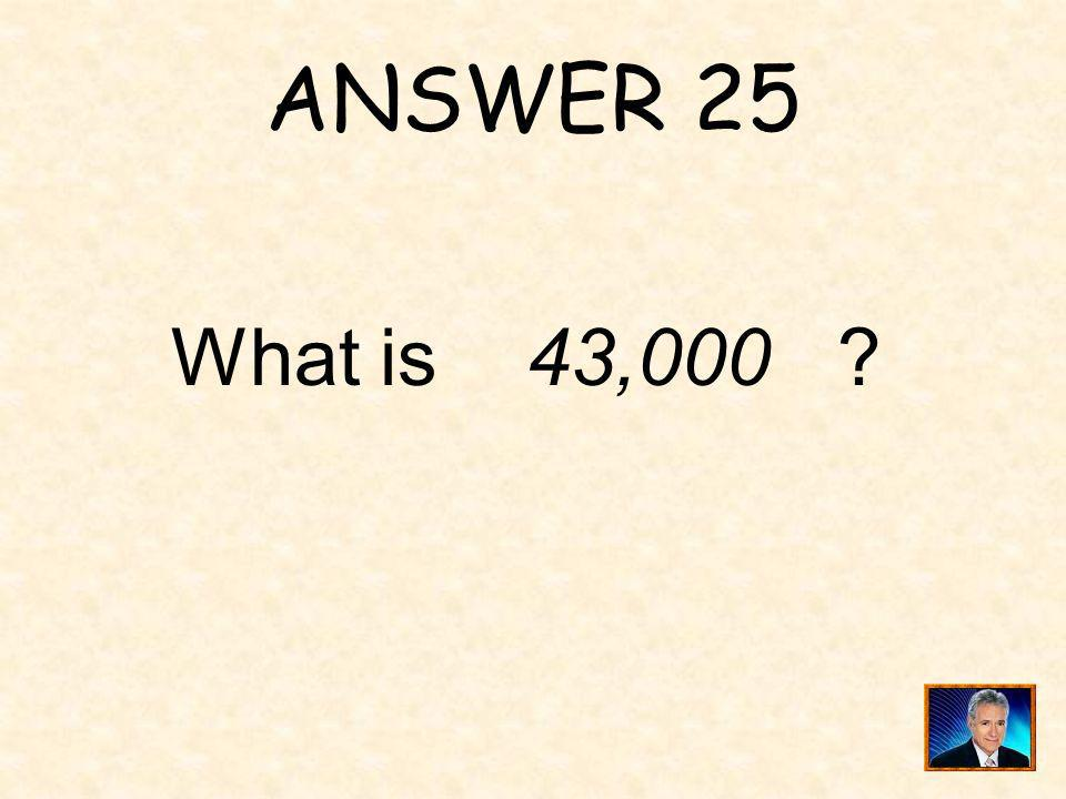 ANSWER 25 What is 43,000