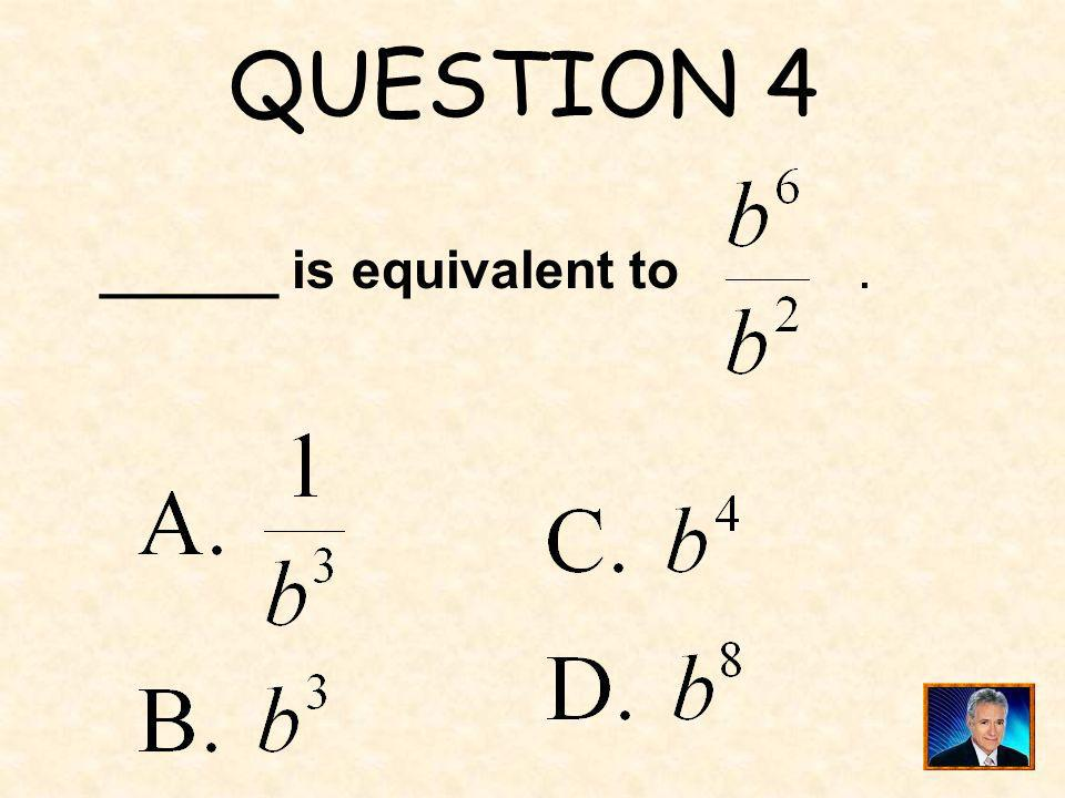 QUESTION 4 ______ is equivalent to .