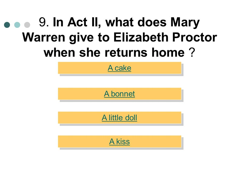 9. In Act II, what does Mary Warren give to Elizabeth Proctor when she returns home