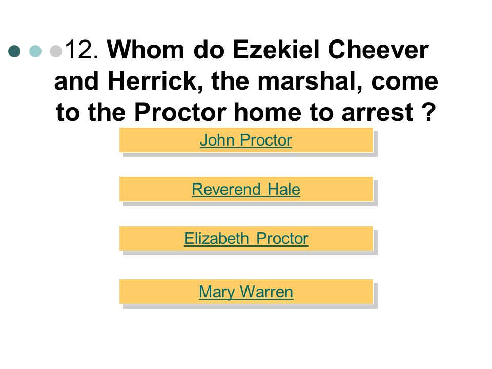 12. Whom do Ezekiel Cheever and Herrick, the marshal, come to the Proctor home to arrest