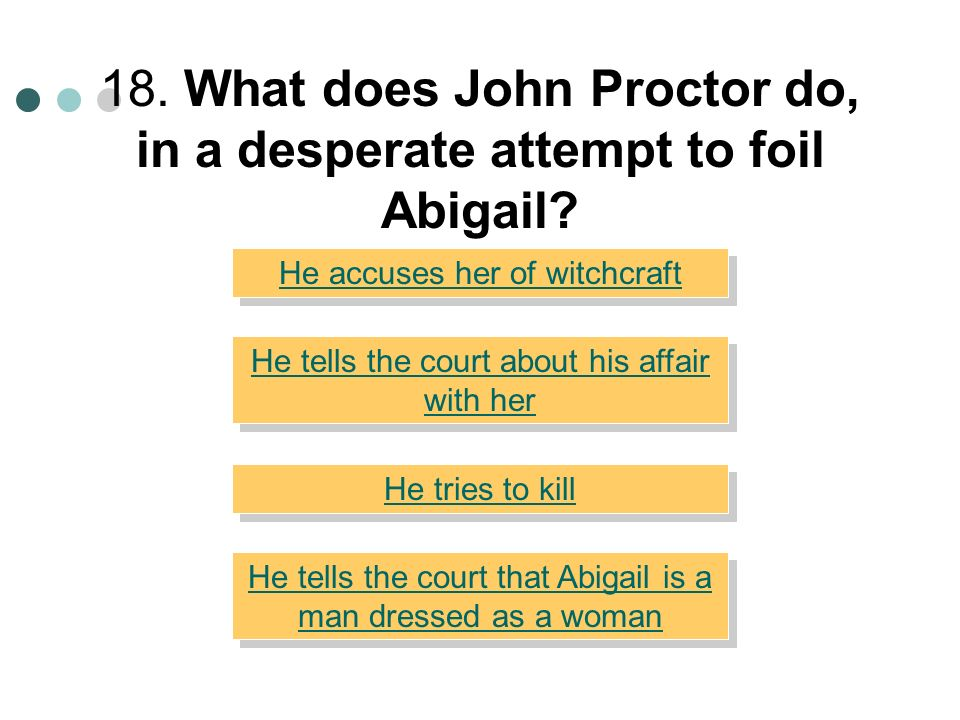 18. What does John Proctor do, in a desperate attempt to foil Abigail