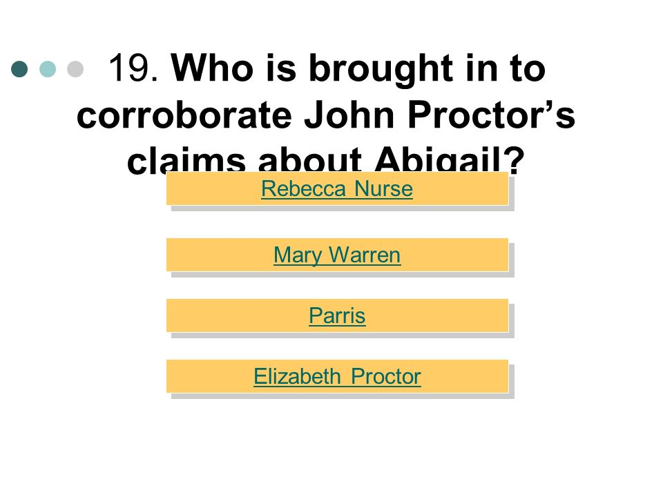 19. Who is brought in to corroborate John Proctor's claims about Abigail