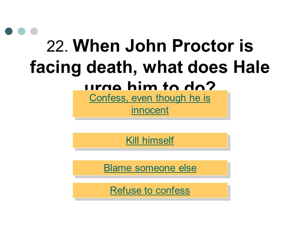 22. When John Proctor is facing death, what does Hale urge him to do
