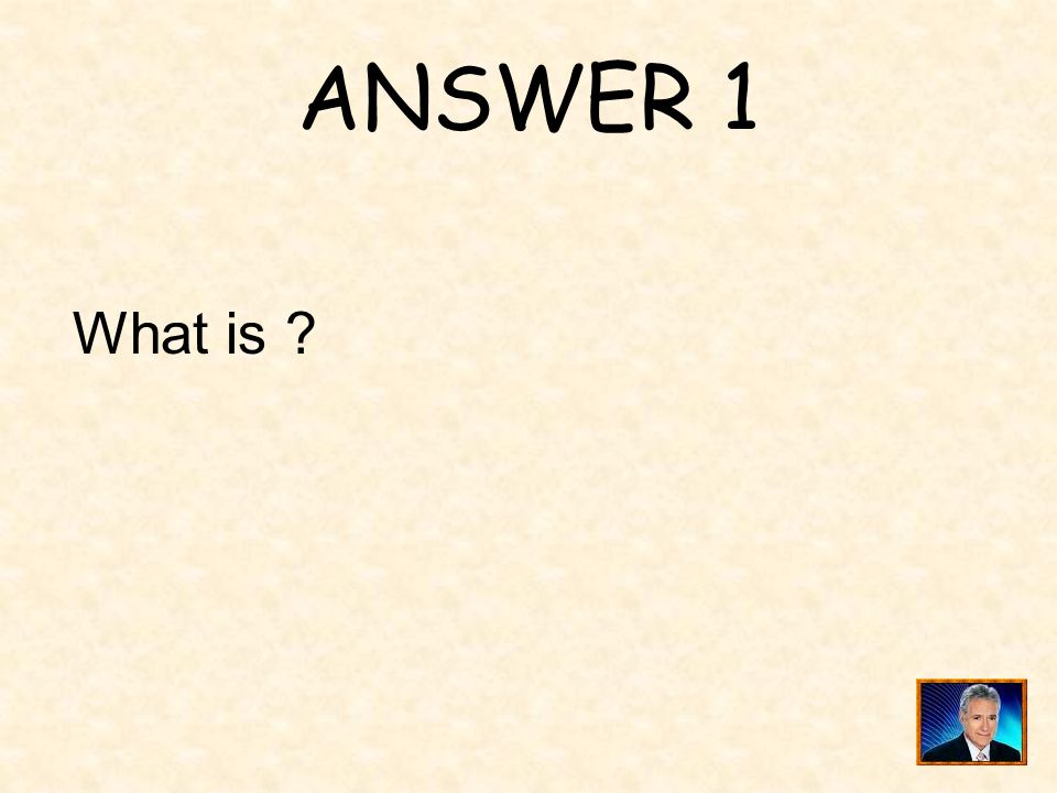ANSWER 1 What is