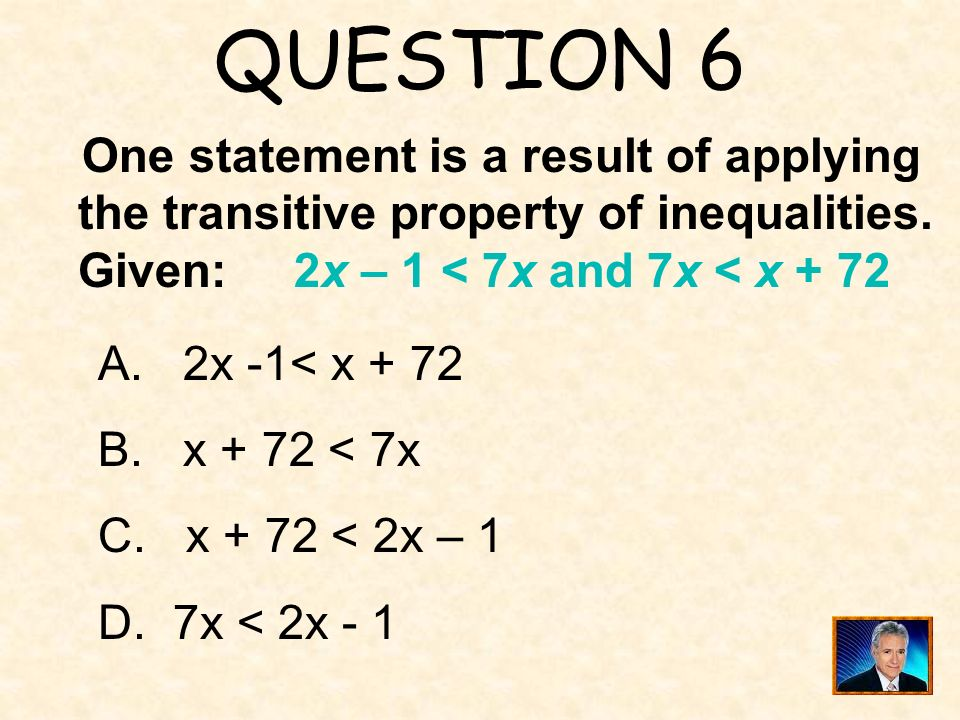 QUESTION 6 One statement is a result of applying the transitive property of inequalities. Given: 2x – 1 < 7x and 7x < x + 72.