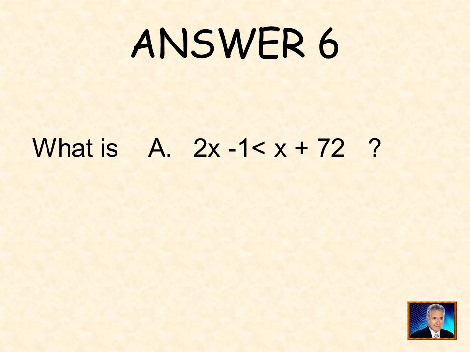 ANSWER 6 What is A. 2x -1< x + 72