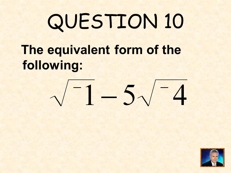 QUESTION 10 The equivalent form of the following: