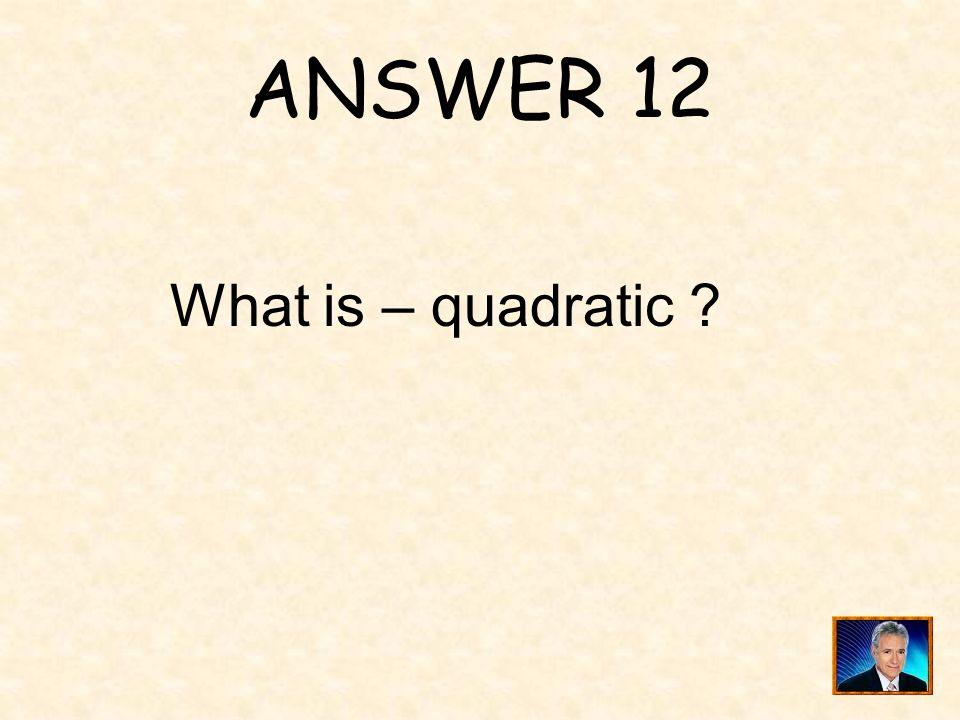 ANSWER 12 What is – quadratic
