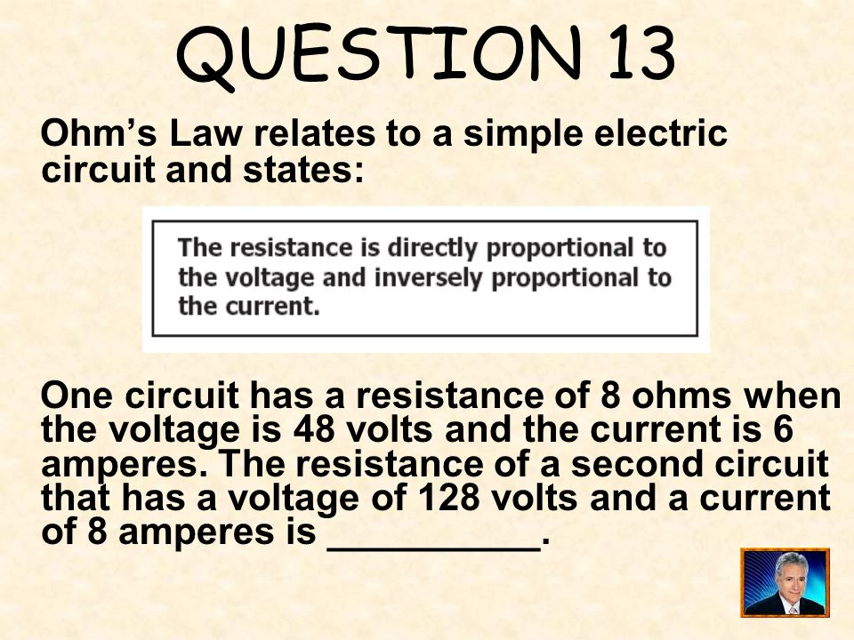 QUESTION 13 Ohm's Law relates to a simple electric circuit and states: