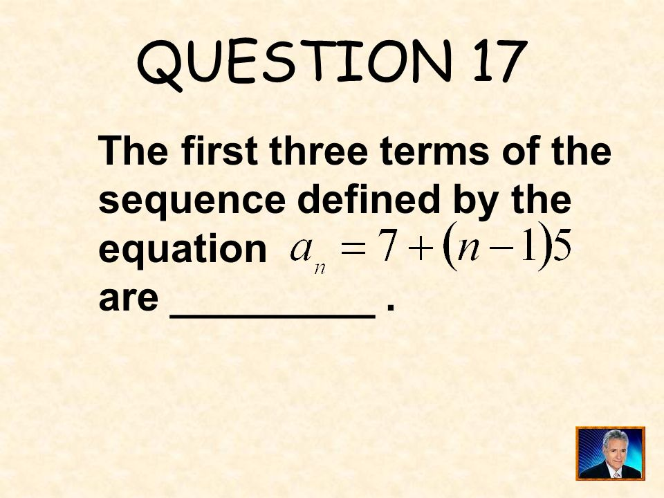 QUESTION 17 The first three terms of the sequence defined by the equation are _________ .