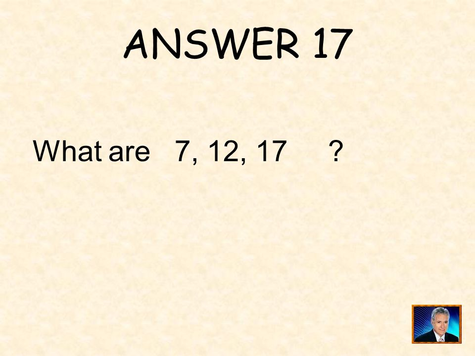 ANSWER 17 What are 7, 12, 17