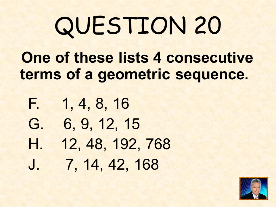 QUESTION 20 One of these lists 4 consecutive terms of a geometric sequence. F. 1, 4, 8, 16. 6, 9, 12, 15.