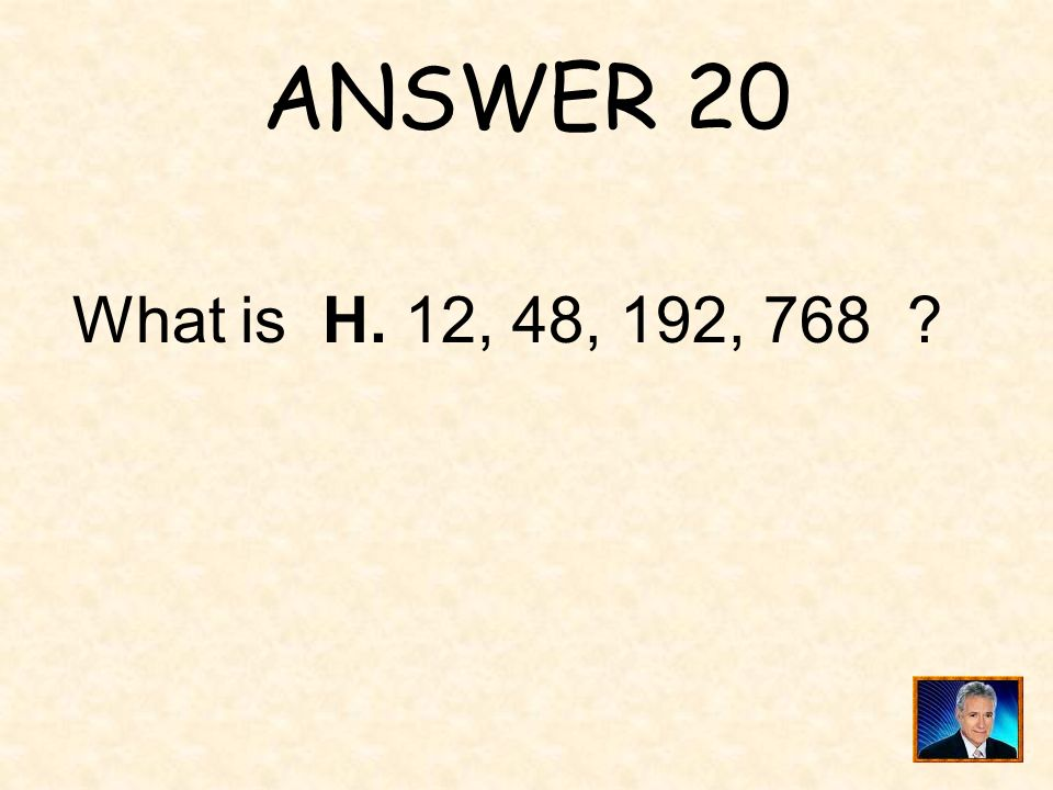 ANSWER 20 What is H. 12, 48, 192, 768