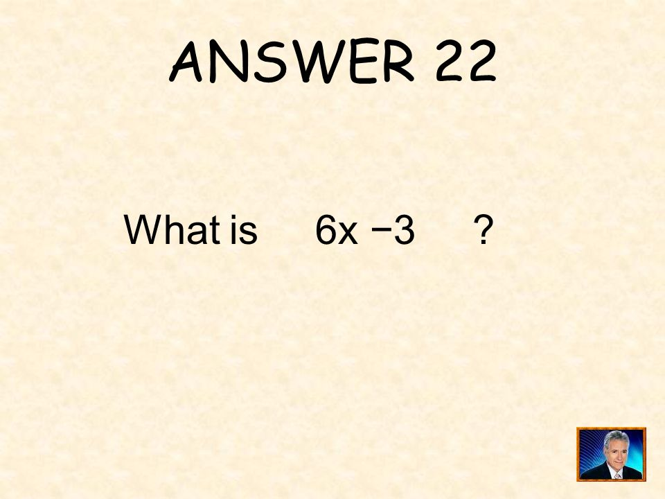 ANSWER 22 What is 6x −3