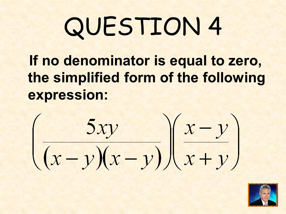 QUESTION 4 If no denominator is equal to zero, the simplified form of the following expression: