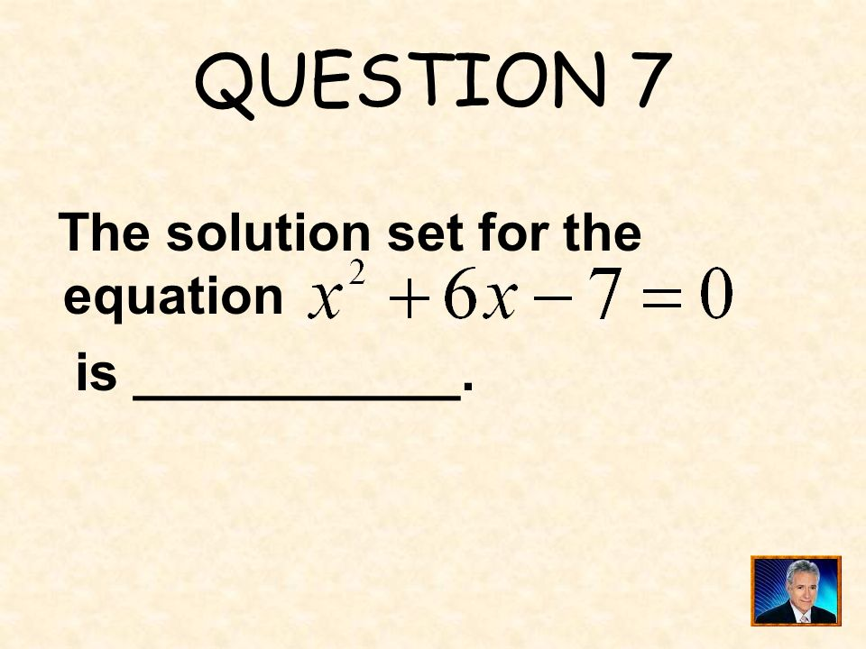 QUESTION 7 The solution set for the equation is ___________.