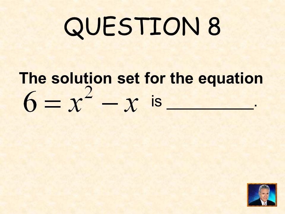 QUESTION 8 The solution set for the equation is __________.