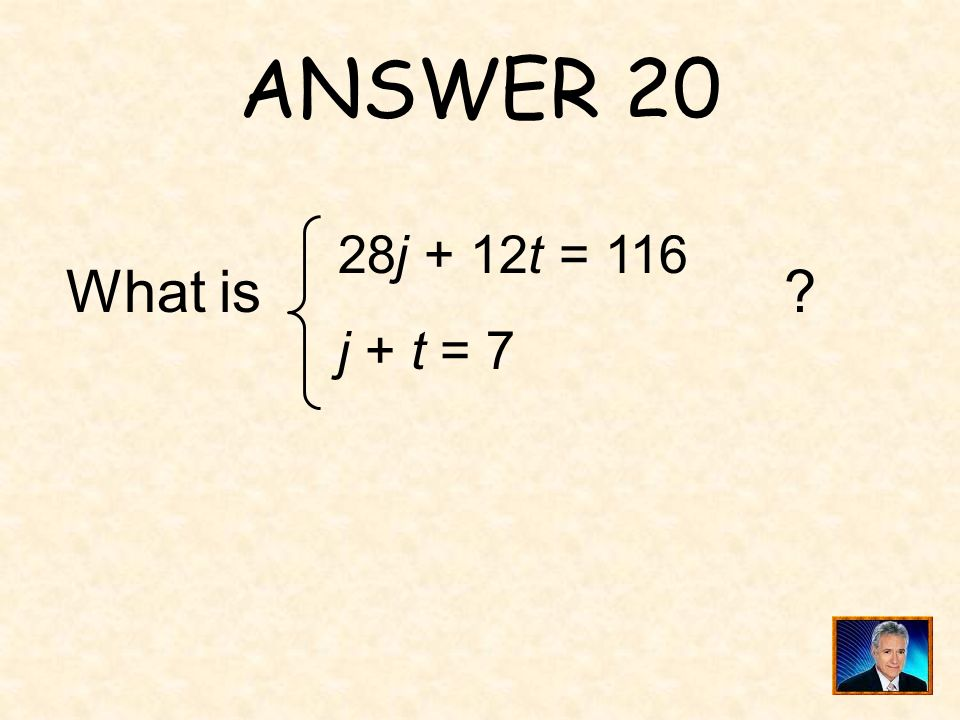 ANSWER 20 28j + 12t = 116 j + t = 7 What is