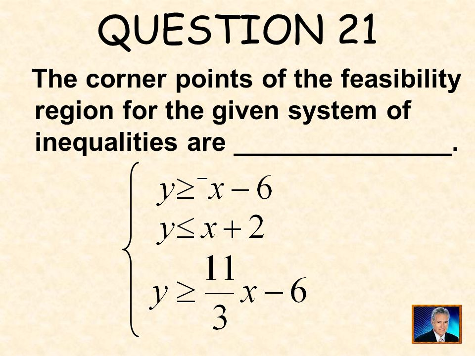QUESTION 21 The corner points of the feasibility region for the given system of inequalities are _______________.