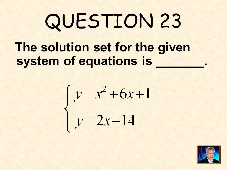 QUESTION 23 The solution set for the given system of equations is _______.