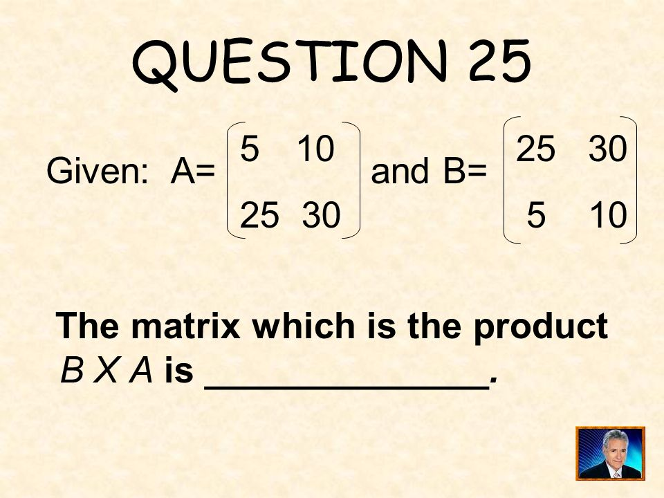 QUESTION 25 10 25 30 25 30 5 10 Given: A= and B=