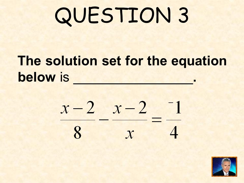 QUESTION 3 The solution set for the equation below is ________________.