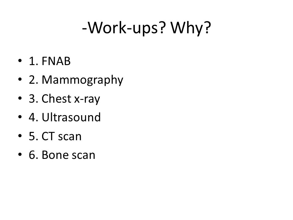 -Work-ups Why 1. FNAB 2. Mammography 3. Chest x-ray 4. Ultrasound