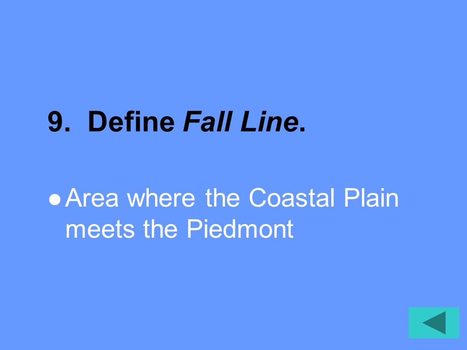 9. Define Fall Line. Area where the Coastal Plain meets the Piedmont