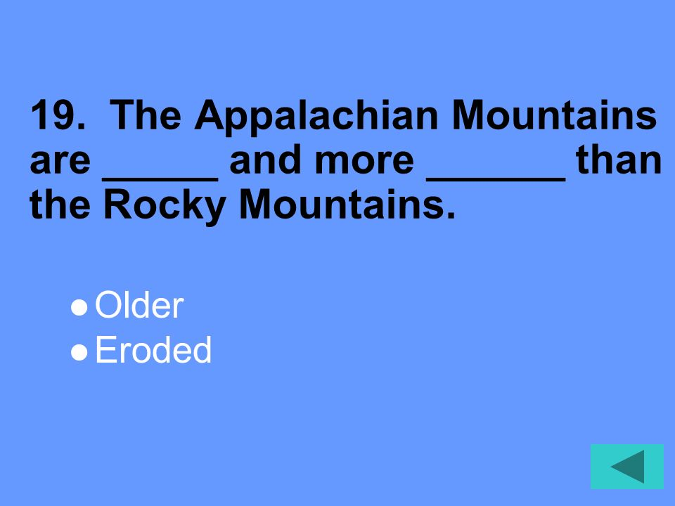 19. The Appalachian Mountains are _____ and more ______ than the Rocky Mountains.