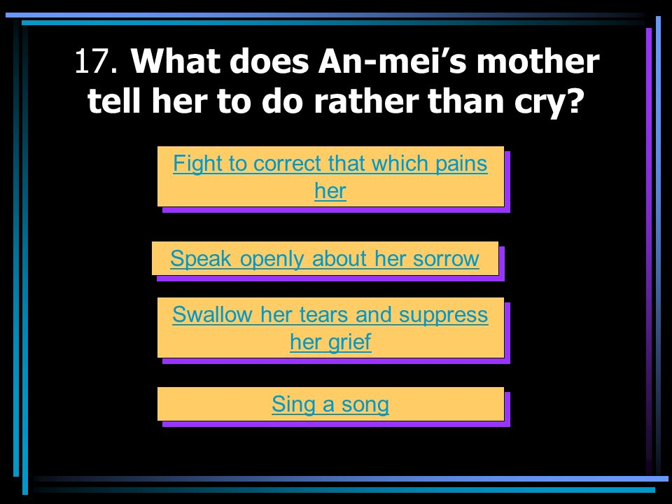 17. What does An-mei's mother tell her to do rather than cry