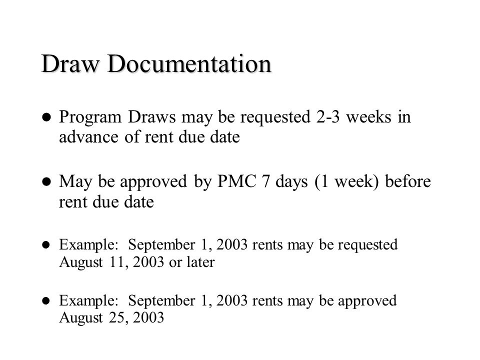 Draw Documentation Program Draws may be requested 2-3 weeks in advance of rent due date. May be approved by PMC 7 days (1 week) before rent due date.