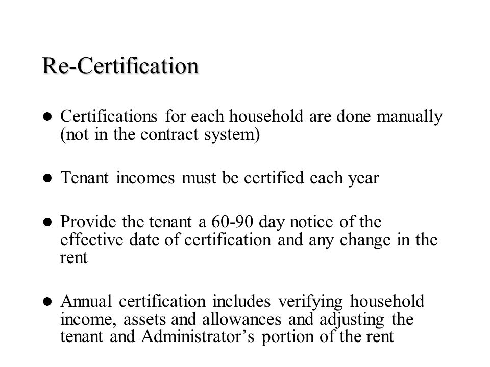Re-Certification Certifications for each household are done manually (not in the contract system) Tenant incomes must be certified each year.