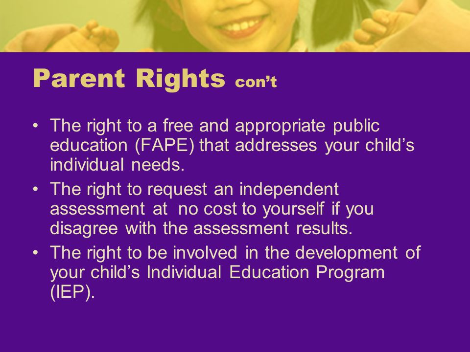 Parent Rights con't The right to a free and appropriate public education (FAPE) that addresses your child's individual needs.