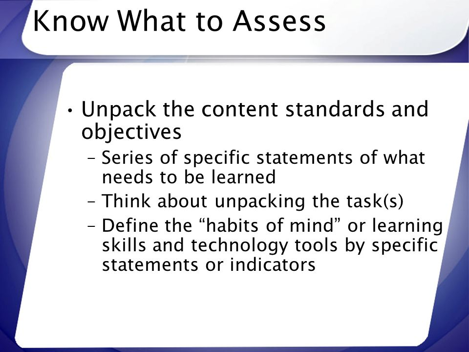 Know What to Assess Unpack the content standards and objectives
