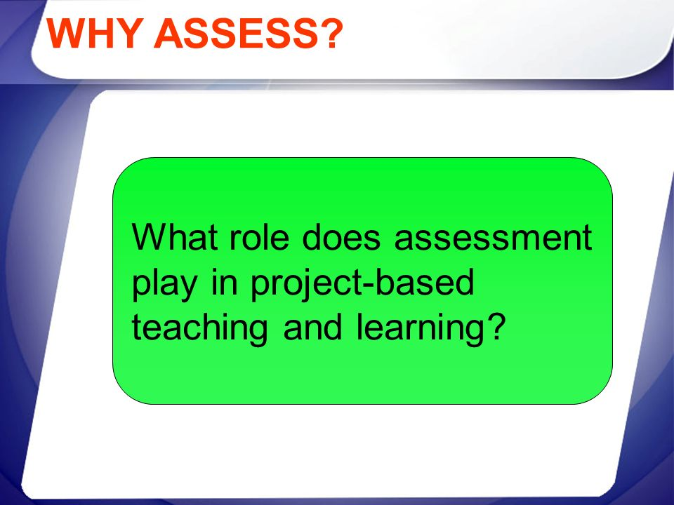 WHY ASSESS What role does assessment play in project-based