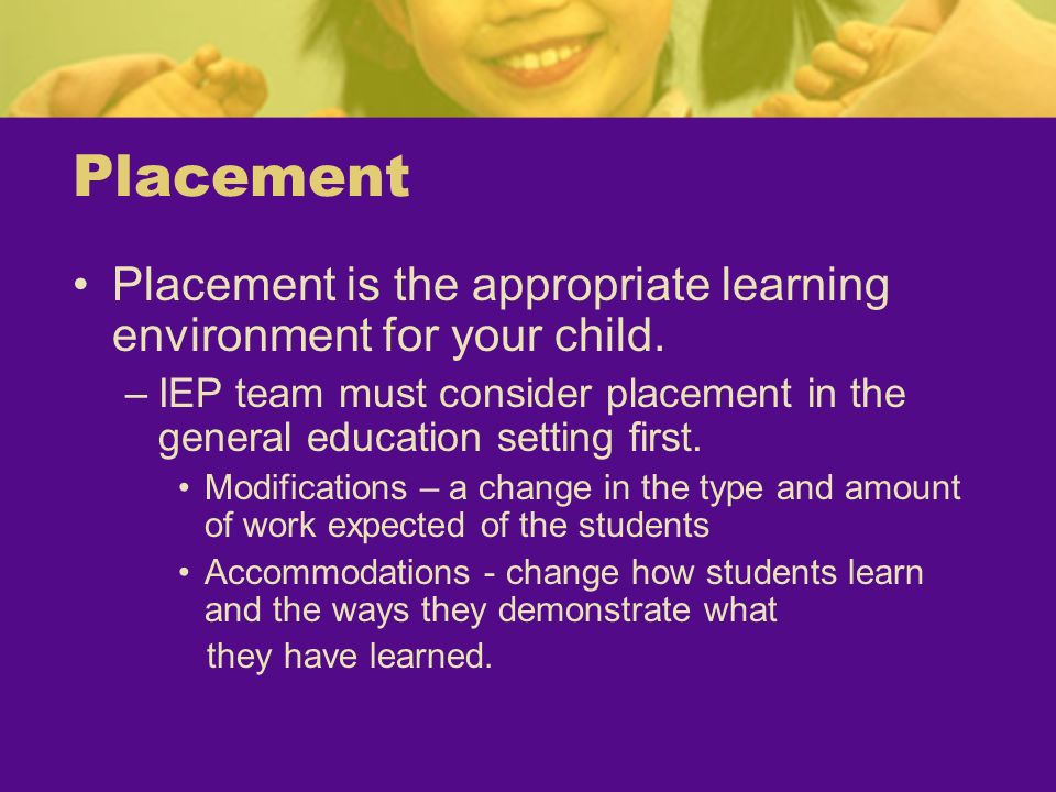 PlacementPlacement is the appropriate learning environment for your child. IEP team must consider placement in the general education setting first.