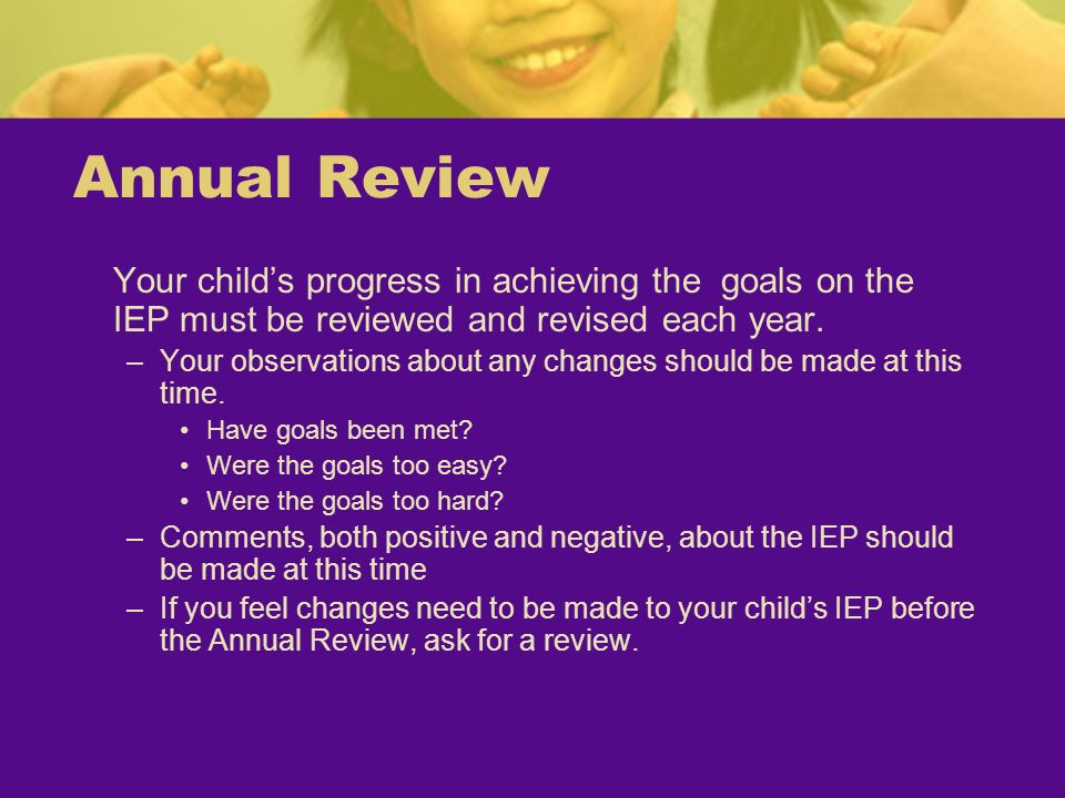 Annual ReviewYour child's progress in achieving the goals on the IEP must be reviewed and revised each year.