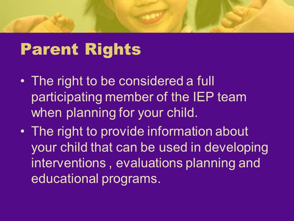 Parent RightsThe right to be considered a full participating member of the IEP team when planning for your child.