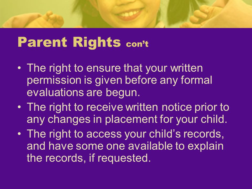 Parent Rights con'tThe right to ensure that your written permission is given before any formal evaluations are begun.