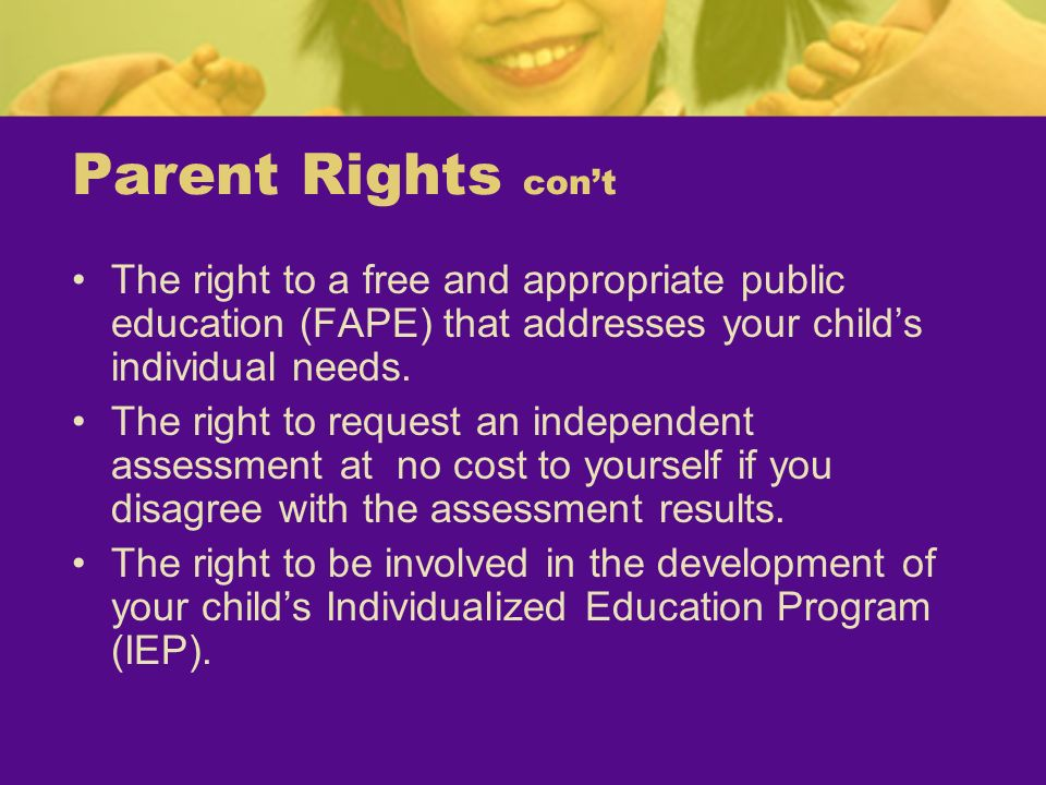 Parent Rights con'tThe right to a free and appropriate public education (FAPE) that addresses your child's individual needs.