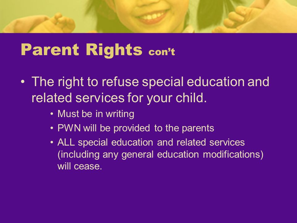 Parent Rights con't The right to refuse special education and related services for your child. Must be in writing.