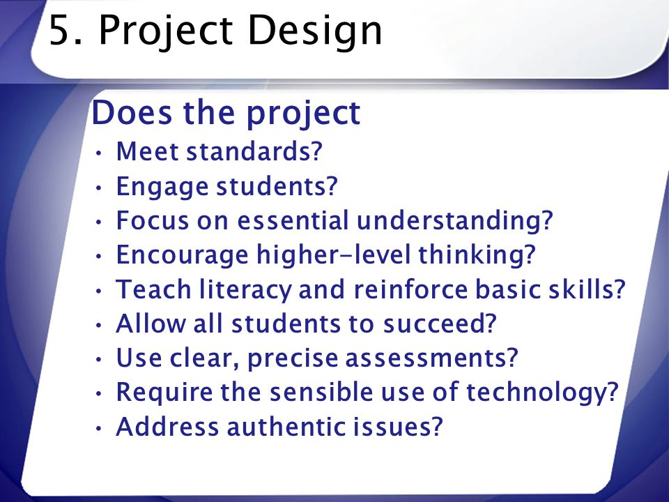 5. Project Design Does the project Meet standards Engage students