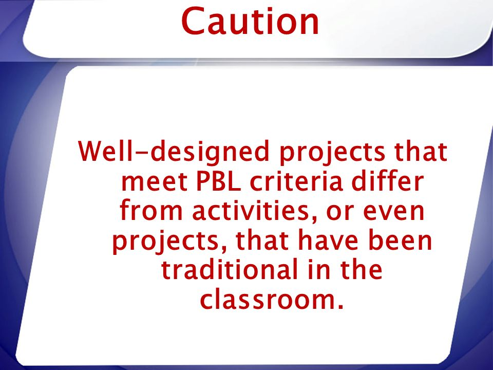 Caution Well-designed projects that meet PBL criteria differ from activities, or even projects, that have been traditional in the classroom.