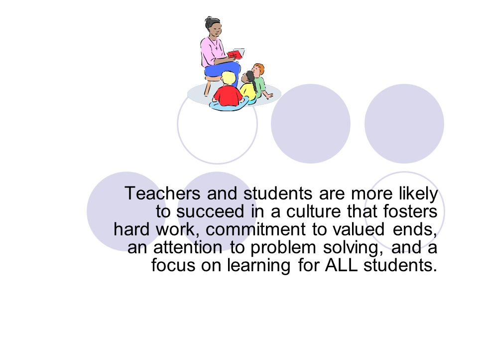 Teachers and students are more likely to succeed in a culture that fosters hard work, commitment to valued ends, an attention to problem solving, and a focus on learning for ALL students.