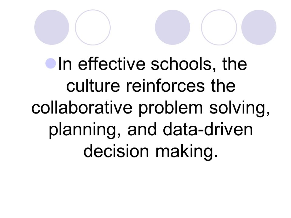 In effective schools, the culture reinforces the collaborative problem solving, planning, and data-driven decision making.
