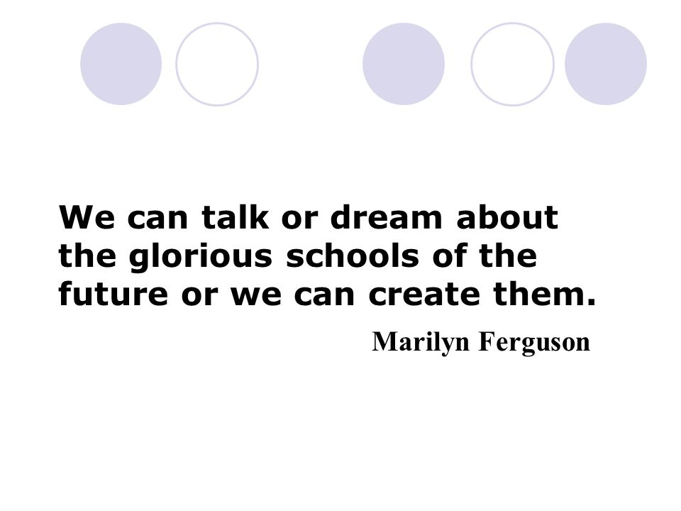 We can talk or dream about the glorious schools of the future or we can create them. Marilyn Ferguson