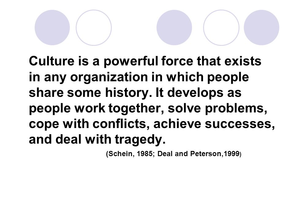 Culture is a powerful force that exists in any organization in which people share some history. It develops as people work together, solve problems, cope with conflicts, achieve successes, and deal with tragedy. (Schein, 1985; Deal and Peterson,1999)
